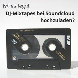 Wie darf ich DJ-Mixe als Musik zu Soundcloud und Youtube hochladen, ist das legal?