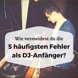 Wie du die 5 häufigsten Fehler als DJ-Anfänger vermeidest