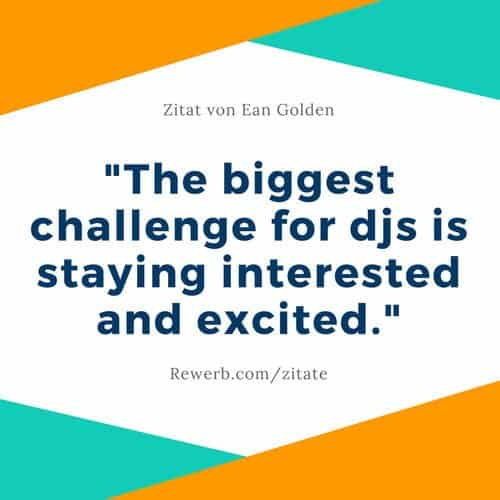 "DJ-Zitat von Ean Golden: ""The biggest challenge for djs is staying interested and excited."""