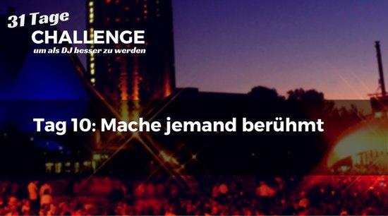 Mache jemand berühmt, DJ-Challenge Tag 10