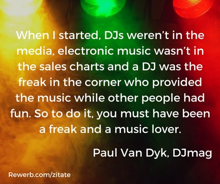 "DJ-Zitat Paul Van Dyk: ""When I started, DJs weren't in the media, electronic music wasn't in the sales charts and a DJ was the freak in the corner who provided the music while other people had fun. So to do it, you must have been a freak and a music lover."""