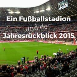 Ein Fußballstadion und der Jahresrückblick 2015